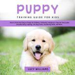 Puppy Training Guide for Kids: How to Train Your Dog or Puppy for Children, Following a Beginners Step-By-Step guide: Includes Potty Training, 101 Dog Tricks, Socializing Skills, and More., Lucy Williams