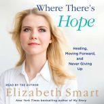 Where There's Hope Healing, Moving Forward, and Never Giving Up, Elizabeth A. Smart