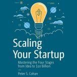 Scaling Your Startup Mastering the Four Stages from Idea to $10 Billion, Peter S. Cohan