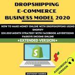 Dropshipping E-Commerce Business Model 2020: How To Make Money Online With Dropshipping Using Shopify. $30.000 Month Strategy With Facebook Advertising. Passive Income Online. EXTENDED VERSION, Anthony Harris