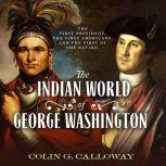 The Indian World of George Washington The First President, the First Americans, and the Birth of the Nation, Colin G. Calloway