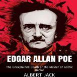Edgar Allan Poe: The Unexplained Death of the Master of Gothic Horror , Albert Jack