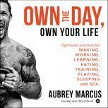 Own the Day, Own Your Life Optimized Practices for Waking, Working, Learning, Eating, Training, Playing, Sleeping, and Sex, Aubrey Marcus