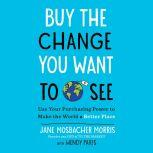 Buy the Change You Want to See Use Your Purchasing Power to Make the World a Better Place, Jane Mosbacher Morris