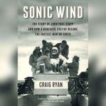 Sonic Wind The Story of John Paul Stapp and How a Renegade Doctor Became the Fastest Man on Earth, Craig Ryan