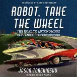 Robot, Take the Wheel The Road to Autonomous Cars and the Lost Art of Driving, Jason Torchinsky