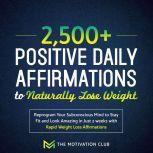 2,500+ Positive Daily Affirmations to Naturally Lose Weight Reprogram Your Subconscious Mind to Stay Fit and Look Amazing in Just 2 weeks with Rapid Weight Loss Affirmations, The Motivation Club