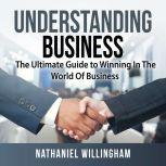 Understanding Business: The Ultimate Guide to Winning In The World Of Business, Nathaniel Willingham