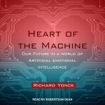Heart of the Machine Our Future in a World of Artificial Emotional Intelligence, Richard Yonck