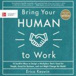 Bring Your Human to Work: 10 Surefire Ways to Design a Workplace That Is Good for People, Great for Business, and Just Might Change the World, Erica Keswin