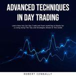 Advanced Techniques In Day Trading Learn How You Can Day Trade and Start Investing in Stocks for a Living Using The Tips and Strategies Shown In This Guide., Robert Connally