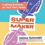 Supermaker Crafting Business on Your Own Terms, Jaime Schmidt