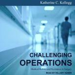Challenging Operations Medical Reform and Resistance in Surgery, Katherine C. Kellogg