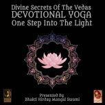 Divine Secrets Of The Vedas Devotional Yoga - One Step Into The Light, Bhakti Hirday Mangal Swami
