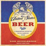 The United States of Beer A Freewheeling History of the All-American Drink, Dane Huckelbridge