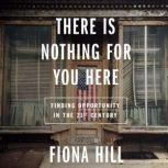 There Is Nothing for You Here Finding Opportunity in the Twenty-First Century, Fiona Hill