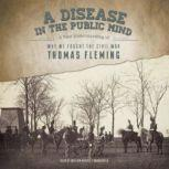 A Disease in the Public Mind A New Understanding of Why We Fought the Civil War, Thomas Fleming
