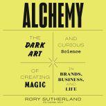 Alchemy The Dark Art and Curious Science of Creating Magic in Brands, Business, and Life, Rory Sutherland