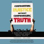 Confronting Injustice without Compromising Truth 12 Questions Christians Should Ask About Social Justice, Thaddeus J. Williams