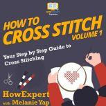 How To Cross Stitch Your Step by Step Guide to Cross Stitching - Volume 1, HowExpert