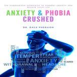 Anxiety & Phobia Crushed: The Summarized Approach to Combat Anxiety and Regain your Life, Dr. Dale Pheragh