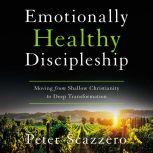 Emotionally Healthy Discipleship Moving from Shallow Christianity to Deep Transformation, Peter Scazzero