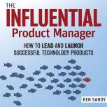 The Influential Product Manager How to Lead and Launch Successful Technology Products, Ken Sandy