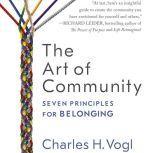 The Art of Community Seven Principles for Belonging, Charles Vogl