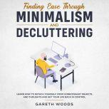 Finding Ease Through Minimalism and Decluttering  Learn How to Detach Yourself from Unnecessary Objects and Thoughts and Get Your Life Back in Control, Gareth Woods