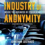 Industry of Anonymity Inside the Business of Cybercrime, Jonathan Lusthaus