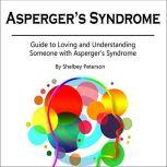 Asperger's Syndrome Guide to Loving and Understanding Someone with Asperger's Syndrome, Shelbey Peterson