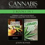 Cannabis Cultivation & Cookbook A Beginner's Guide to Growing Medical Marijuana & Cooking Edible Medical Marijuana, Joseph Bosner