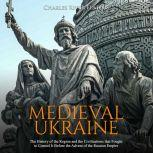 Medieval Ukraine: The History of the Region and the Civilizations that Fought to Control It Before the Advent of the Russian Empire, Charles River Editors