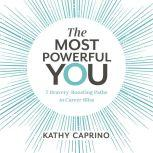 The Most Powerful You 7 Bravery-Boosting Paths to Career Bliss, Kathy Caprino