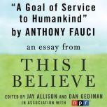 "A Goal of Service to Humankind A ""This I Believe"" Essay, Anthony Fauci"