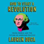 How to Start a Revolution Young People and the Future of American Politics, Lauren Duca
