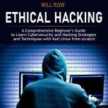 Ethical Hacking A Comprehensive Beginner's Guide to Learn Cybersecurity and Hacking Strategies and Techniques with Kali Linux from Scratch, Will Row
