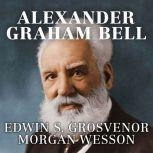Alexander Graham Bell The Life and Times of the Man Who Invented the Telephone, Edwin S. Grosvenor