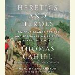 Heretics and Heroes How Renaissance Artists and Reformation Priests Created Our World, Thomas Cahill