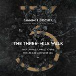 The Three-Mile Walk The Courage You Need to Live the Life God Wants for You, Banning Liebscher