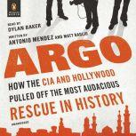 Argo How the CIA and Hollywood Pulled Off the Most Audacious Rescue in History, Antonio Mendez
