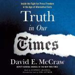 Truth in Our Times Inside the Fight for Press Freedom in the Age of Alternative Facts, David E. McCraw