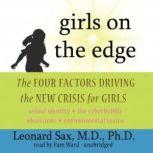 Girls on the Edge The Four Factors Driving the New Crisis for Girls: Sexual Identity, the Cyberbubble, Obsessions, Environmental Toxins, Leonard Sax, M.D., Ph.D.