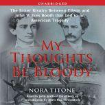 My Thoughts Be Bloody The Bitter Rivalry Between Edwin and John Wilkes B, Nora Titone
