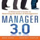 Manager 3.0 A Millennial's Guide to Rewriting the Rules of Management, Brad Karsh