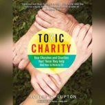 Toxic Charity How Churches and Charities Hurt Those They Help (And How to Reverse It), Robert D. Lupton