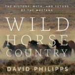 Wild Horse Country The History, Myth, and Future of the Mustang, David Philipps