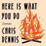Here Is What You Do Stories, Chris Dennis