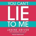 You Can't Lie to Me The Revolutionary Program to Supercharge Your Inner Lie Detector and Get to the Truth, Janine Driver