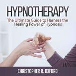Hypnotherapy: The Ultimate Guide to Harness the Healing Power of Hypnosis, Christopher R. Oxford